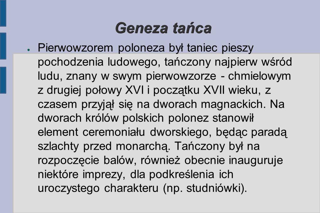 Geneza tańca ● Pierwowzorem poloneza był taniec pieszy pochodzenia ludowego, tańczony najpierw wśród ludu, znany w swym pierwowzorze - chmielowym z drugiej połowy XVI i początku XVII wieku, z czasem przyjął się na dworach magnackich.