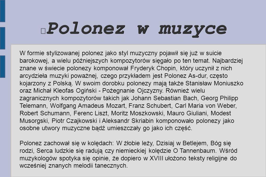 Polonez w muzyce W formie stylizowanej polonez jako styl muzyczny pojawił się już w suicie barokowej, a wielu późniejszych kompozytorów sięgało po ten