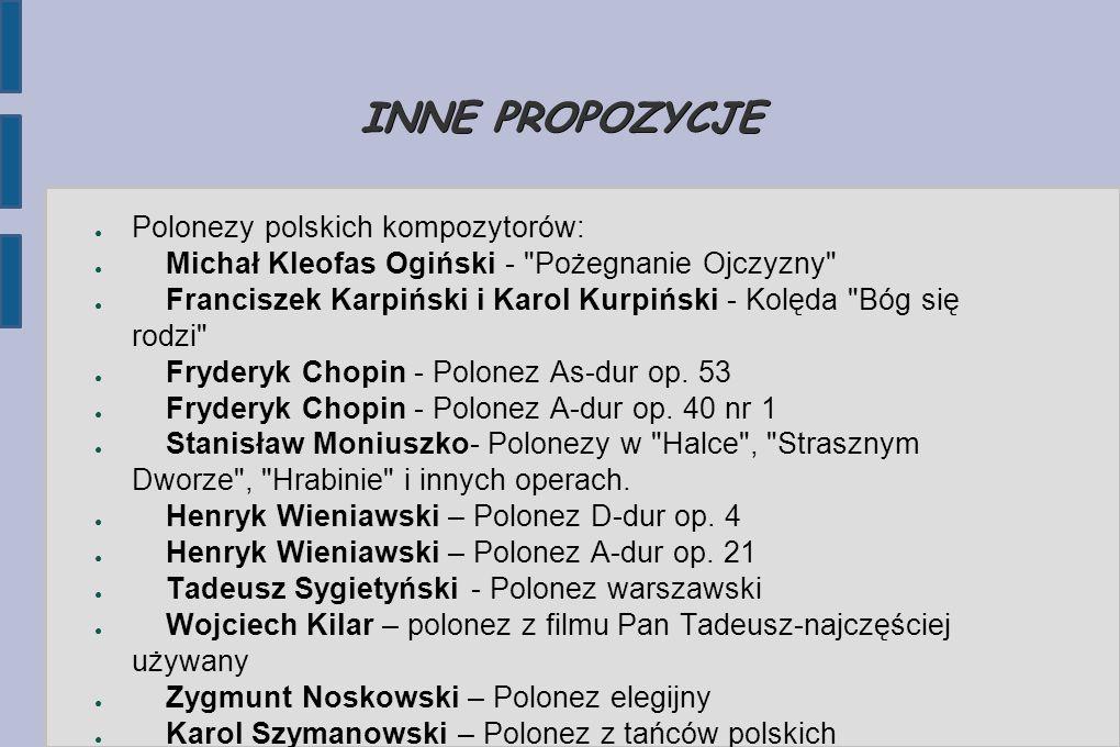 INNE PROPOZYCJE ● Polonezy polskich kompozytorów: ● Michał Kleofas Ogiński - Pożegnanie Ojczyzny ● Franciszek Karpiński i Karol Kurpiński - Kolęda Bóg się rodzi ● Fryderyk Chopin - Polonez As-dur op.