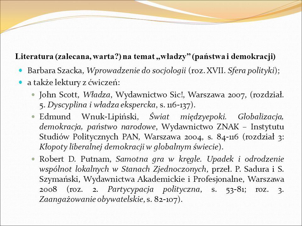 """Literatura (zalecana, warta?) na temat """"władzy"""" (państwa i demokracji) Barbara Szacka, Wprowadzenie do socjologii (roz. XVII. Sfera polityki); a także"""