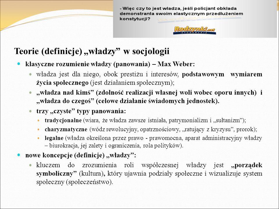 """Teorie (definicje) """"władzy w socjologii klasyczne rozumienie władzy (panowania) – Max Weber: władza jest dla niego, obok prestiżu i interesów, podstawowym wymiarem życia społecznego (jest działaniem społecznym); """"władza nad kimś (zdolność realizacji własnej woli wobec oporu innych) i """"władza do czegoś (celowe działanie świadomych jednostek)."""