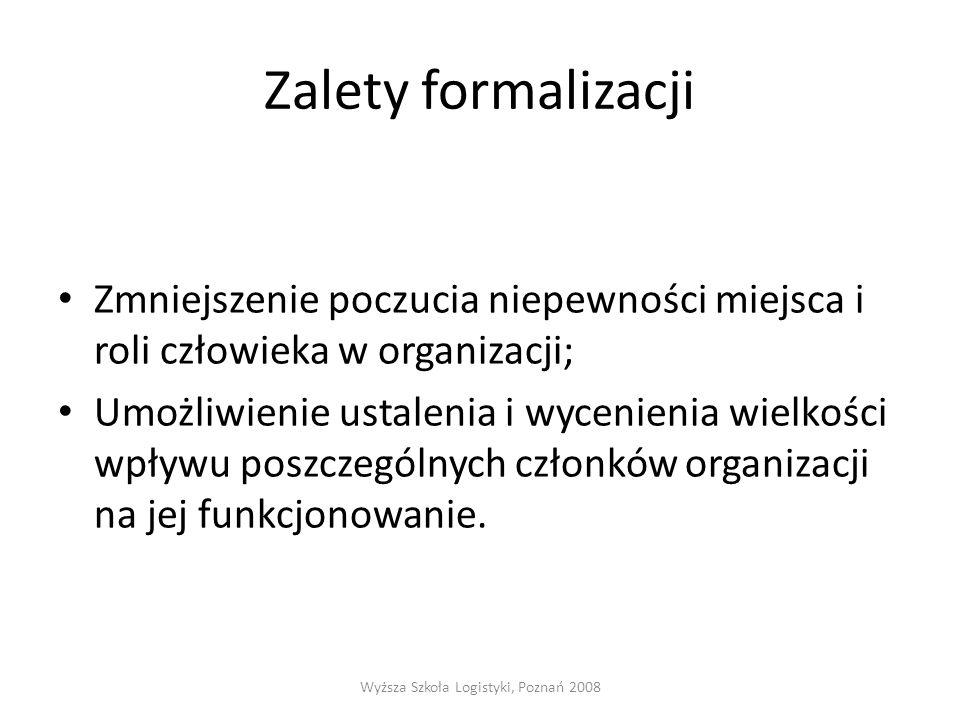 Zalety formalizacji Zmniejszenie poczucia niepewności miejsca i roli człowieka w organizacji; Umożliwienie ustalenia i wycenienia wielkości wpływu poszczególnych członków organizacji na jej funkcjonowanie.
