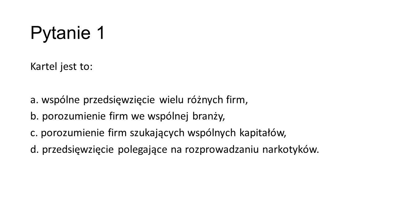 Pytanie 1 Kartel jest to: a.wspólne przedsięwzięcie wielu różnych firm, b.