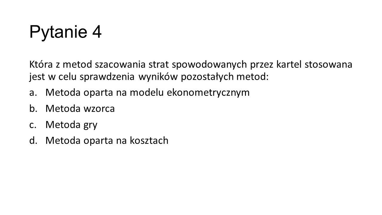 Pytanie 4 Która z metod szacowania strat spowodowanych przez kartel stosowana jest w celu sprawdzenia wyników pozostałych metod: a.Metoda oparta na modelu ekonometrycznym b.Metoda wzorca c.Metoda gry d.Metoda oparta na kosztach
