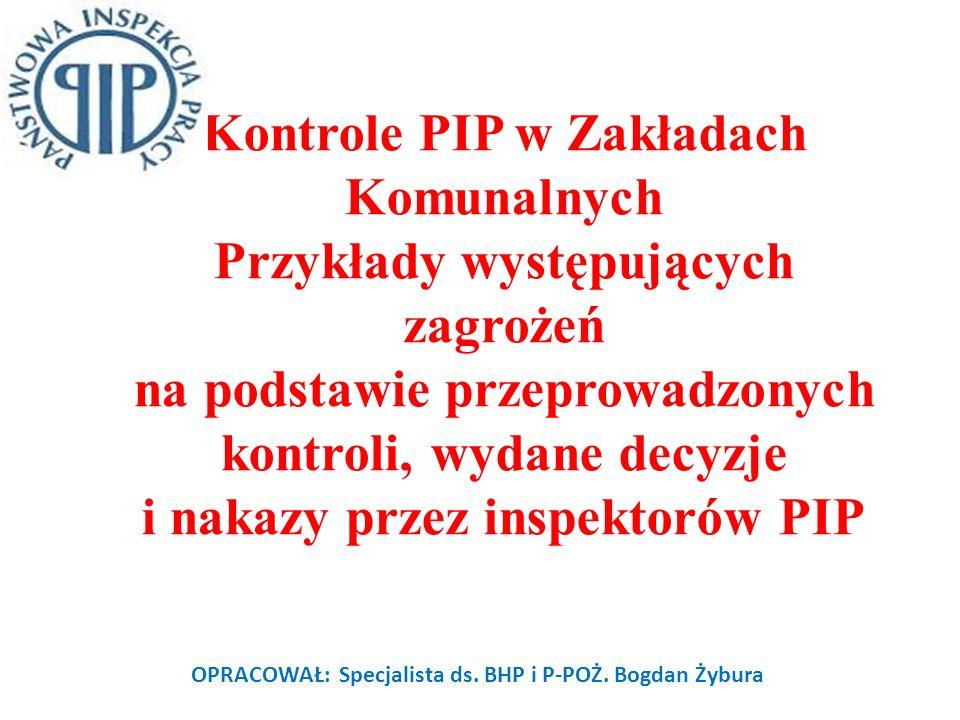 Kontrole PIP w Zakładach Komunalnych Przykłady występujących zagrożeń na podstawie przeprowadzonych kontroli, wydane decyzje i nakazy przez inspektorów PIP OPRACOWAŁ: Specjalista ds.