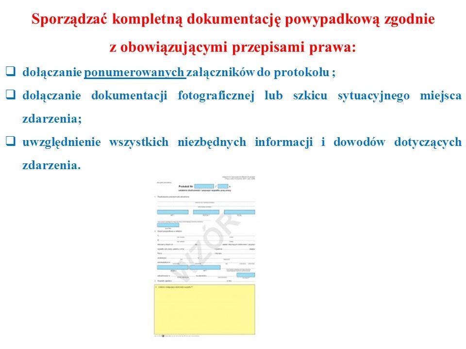 Sporządzać kompletną dokumentację powypadkową zgodnie z obowiązującymi przepisami prawa:  dołączanie ponumerowanych załączników do protokołu ;  dołączanie dokumentacji fotograficznej lub szkicu sytuacyjnego miejsca zdarzenia;  uwzględnienie wszystkich niezbędnych informacji i dowodów dotyczących zdarzenia.