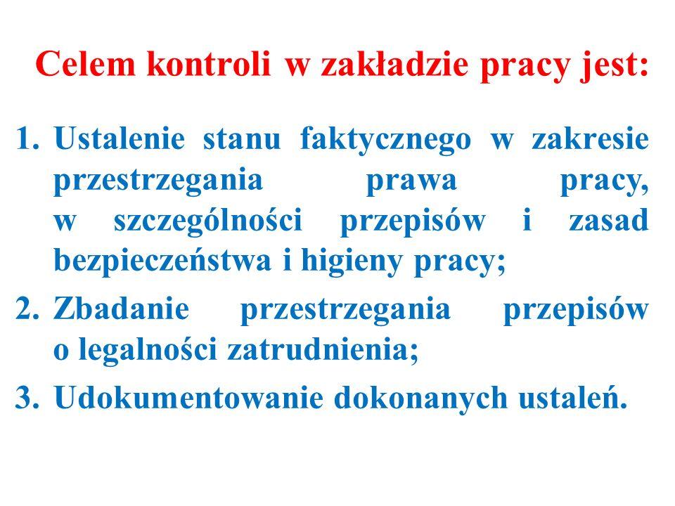 Celem kontroli w zakładzie pracy jest: 1.Ustalenie stanu faktycznego w zakresie przestrzegania prawa pracy, w szczególności przepisów i zasad bezpieczeństwa i higieny pracy; 2.Zbadanie przestrzegania przepisów o legalności zatrudnienia; 3.Udokumentowanie dokonanych ustaleń.