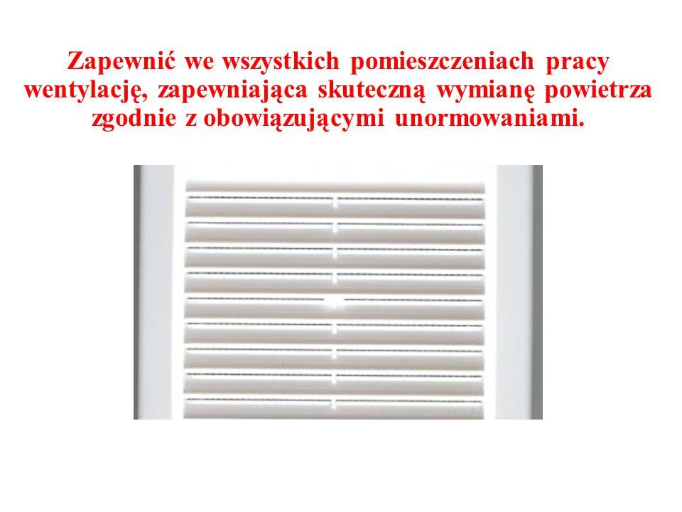 Zapewnić we wszystkich pomieszczeniach pracy wentylację, zapewniająca skuteczną wymianę powietrza zgodnie z obowiązującymi unormowaniami.