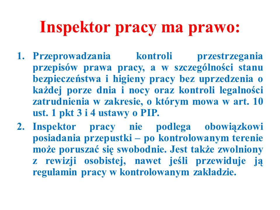 Inspektor pracy ma prawo: 1.Przeprowadzania kontroli przestrzegania przepisów prawa pracy, a w szczególności stanu bezpieczeństwa i higieny pracy bez uprzedzenia o każdej porze dnia i nocy oraz kontroli legalności zatrudnienia w zakresie, o którym mowa w art.