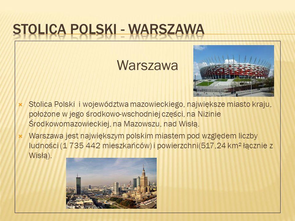 Warszawa  Stolica Polski i województwa mazowieckiego, największe miasto kraju, położone w jego środkowo-wschodniej części, na Nizinie Środkowomazowieckiej, na Mazowszu, nad Wisłą.