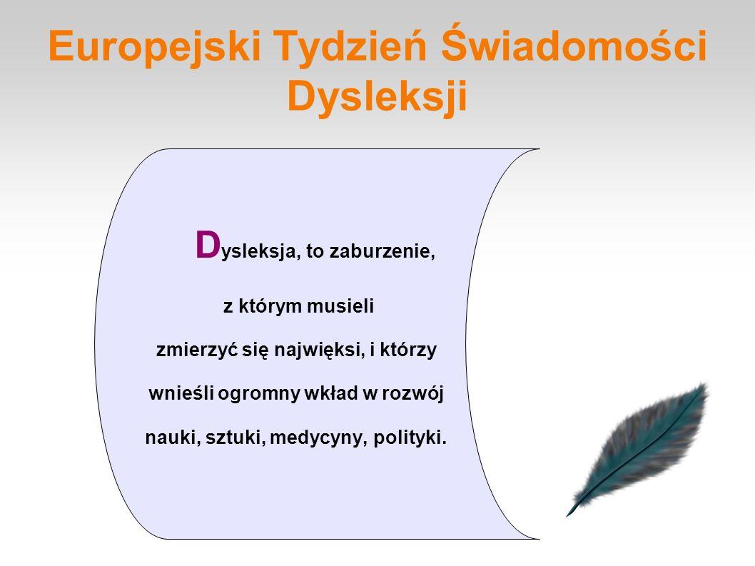Europejski Tydzień Świadomości Dysleksji D ysleksja, to zaburzenie, z którym musieli zmierzyć się najwięksi, i którzy wnieśli ogromny wkład w rozwój nauki, sztuki, medycyny, polityki.