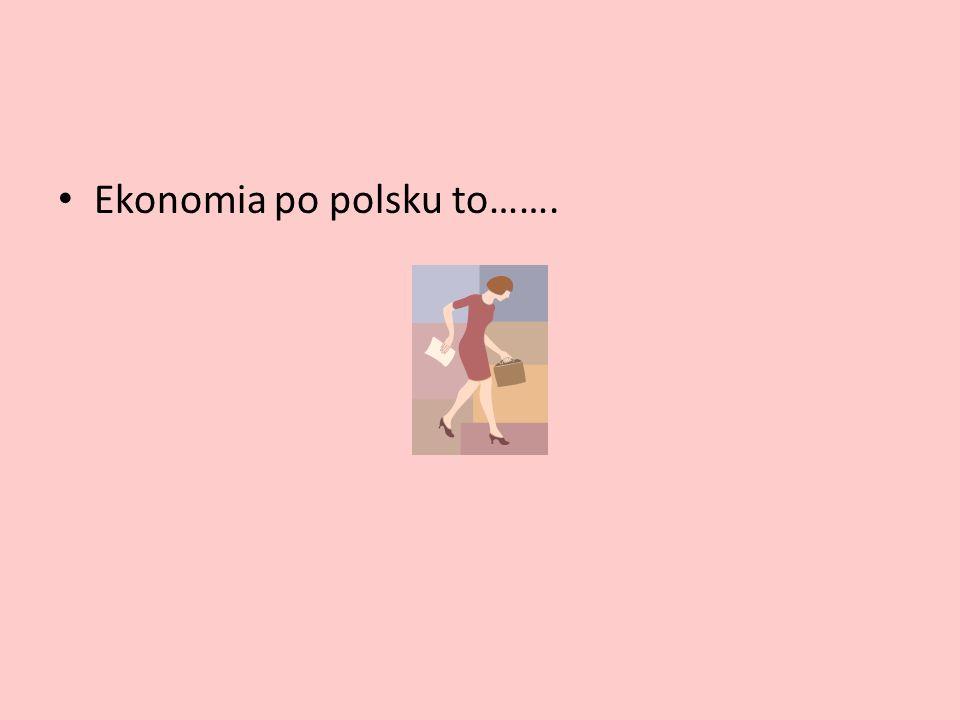 Ekonomia po polsku to…….