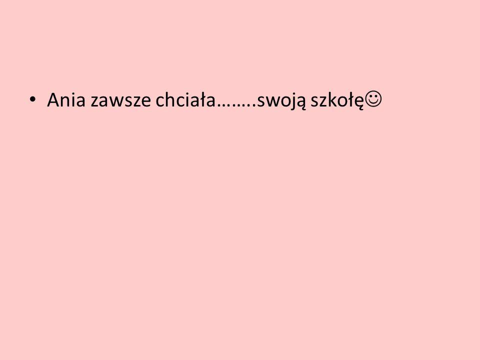 Ania zawsze chciała……..swoją szkołę