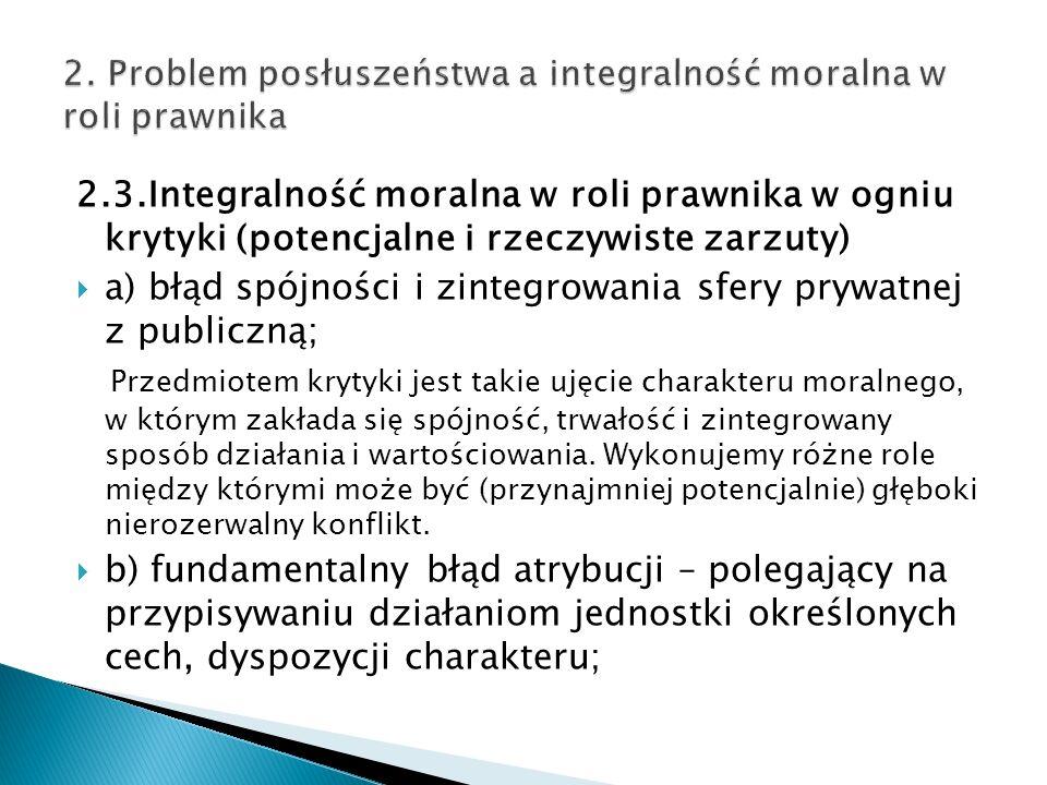 2.3.Integralność moralna w roli prawnika w ogniu krytyki (potencjalne i rzeczywiste zarzuty)  a) błąd spójności i zintegrowania sfery prywatnej z publiczną; Przedmiotem krytyki jest takie ujęcie charakteru moralnego, w którym zakłada się spójność, trwałość i zintegrowany sposób działania i wartościowania.