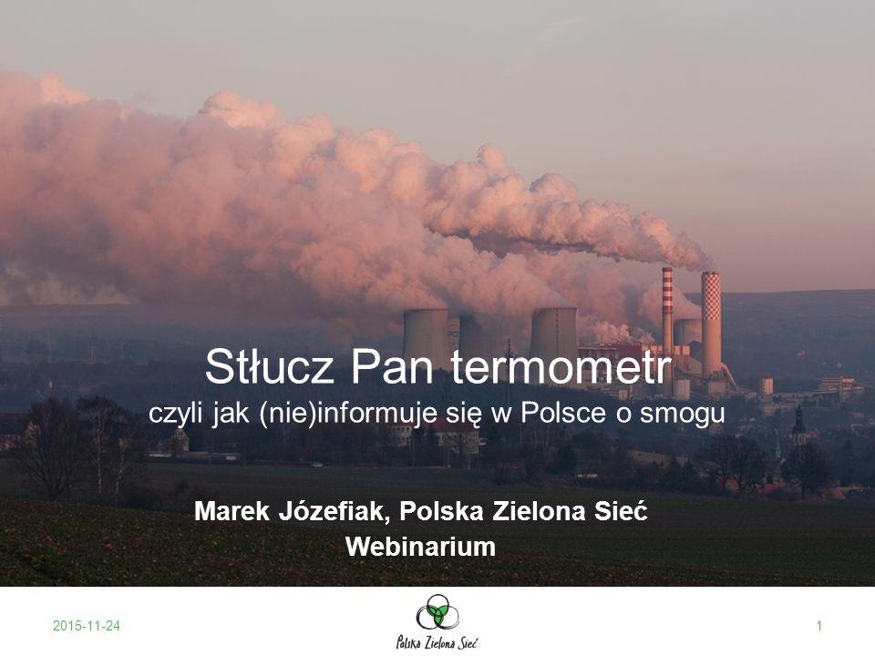 Podstawowe dane: 85% energii z węgla: –60% - węgiel kamienny –25% - węgiel brunatny Największe zanieczyszczenie powietrza w UE 43000 Polaków umiera przedwcześnie co roku ze względu na zanieczyszczenie powietrza Nie tylko PM10 Kilka-kilkanaście milionów ton spalanych w domach Dwa miliony ton śmieci spalanych w piecach 2015-11-242