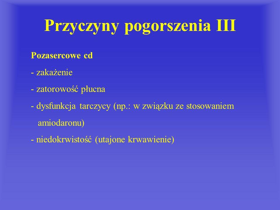 Przyczyny pogorszenia III Pozasercowe cd - zakażenie - zatorowość płucna - dysfunkcja tarczycy (np.: w związku ze stosowaniem amiodaronu) - niedokrwis