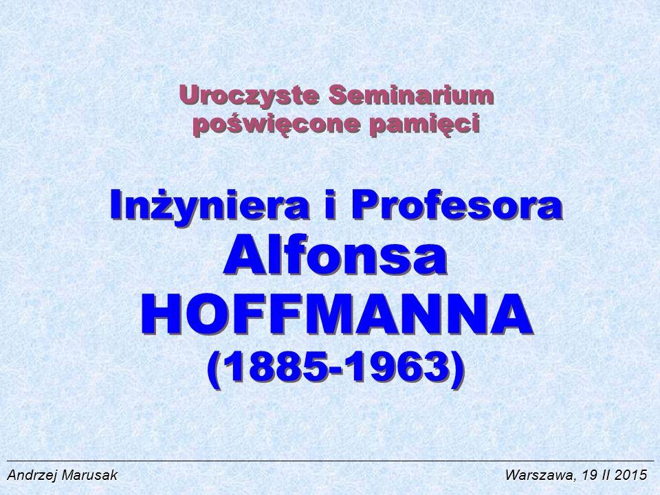 Uroczyste Seminarium poświęcone pamięci Inżyniera i Profesora Alfonsa HOFFMANNA (1885-1963) ________________________________________________________________________________________________________________________________________________________________________________ Andrzej MarusakWarszawa, 19 II 2015