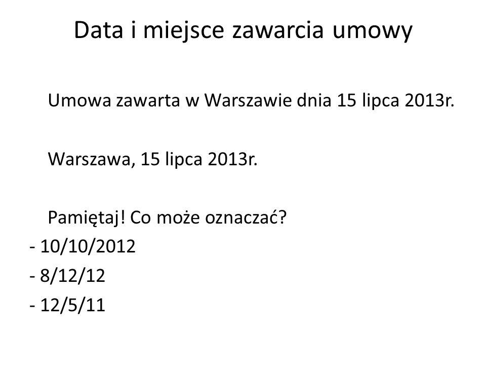 Data i miejsce zawarcia umowy Umowa zawarta w Warszawie dnia 15 lipca 2013r. Warszawa, 15 lipca 2013r. Pamiętaj! Co może oznaczać? - 10/10/2012 - 8/12