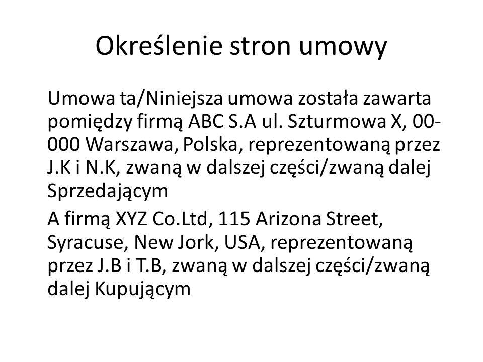 Określenie stron umowy Umowa ta/Niniejsza umowa została zawarta pomiędzy firmą ABC S.A ul. Szturmowa X, 00- 000 Warszawa, Polska, reprezentowaną przez