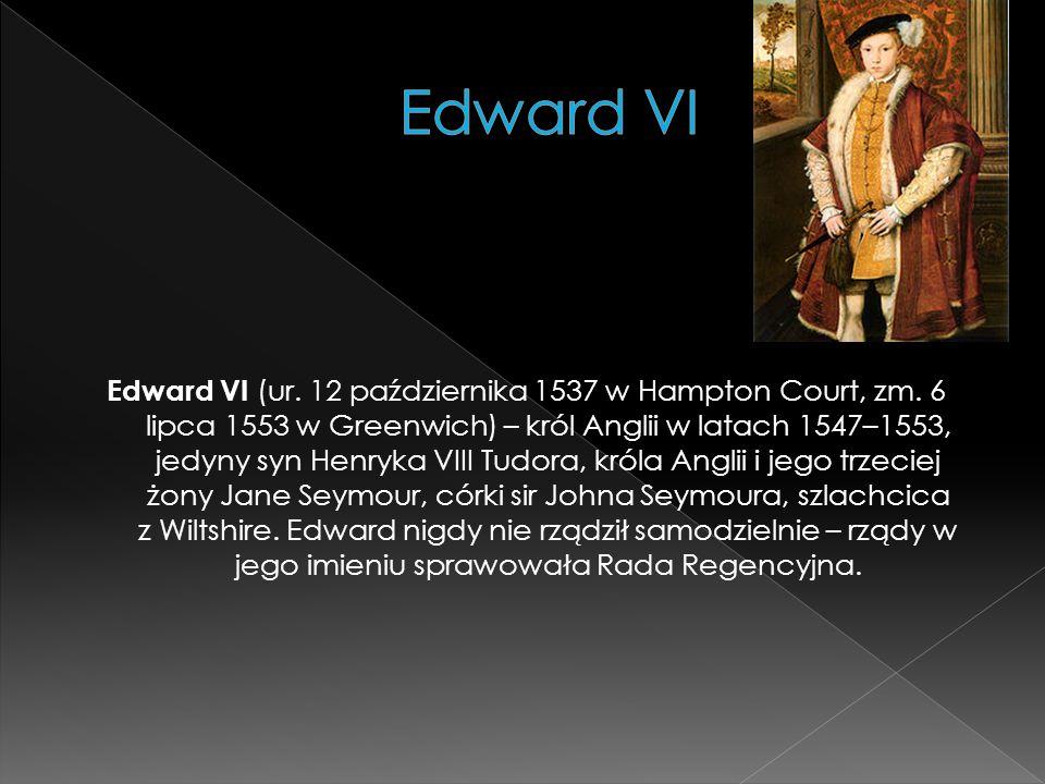 Edward VI (ur. 12 października 1537 w Hampton Court, zm. 6 lipca 1553 w Greenwich) – król Anglii w latach 1547–1553, jedyny syn Henryka VIII Tudora, k