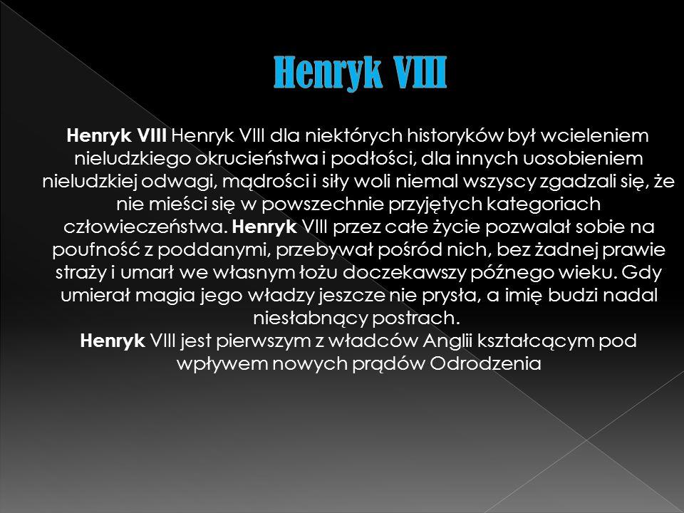 Henryk VIII Henryk VIII dla niektórych historyków był wcieleniem nieludzkiego okrucieństwa i podłości, dla innych uosobieniem nieludzkiej odwagi, mądr