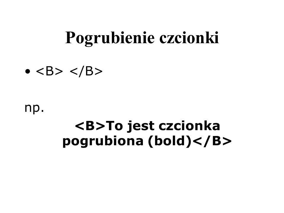 Pogrubienie czcionki np. To jest czcionka pogrubiona (bold)