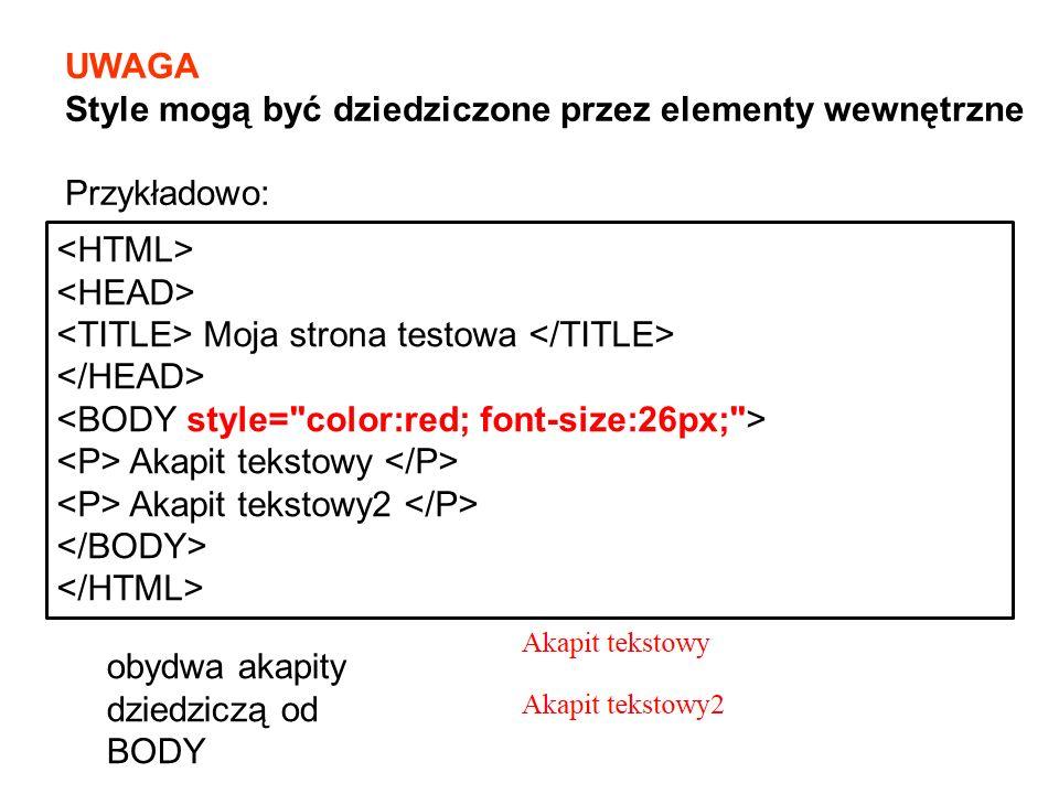 UWAGA Style mogą być dziedziczone przez elementy wewnętrzne Przykładowo: Moja strona testowa Akapit tekstowy Akapit tekstowy2 obydwa akapity dziedziczą od BODY