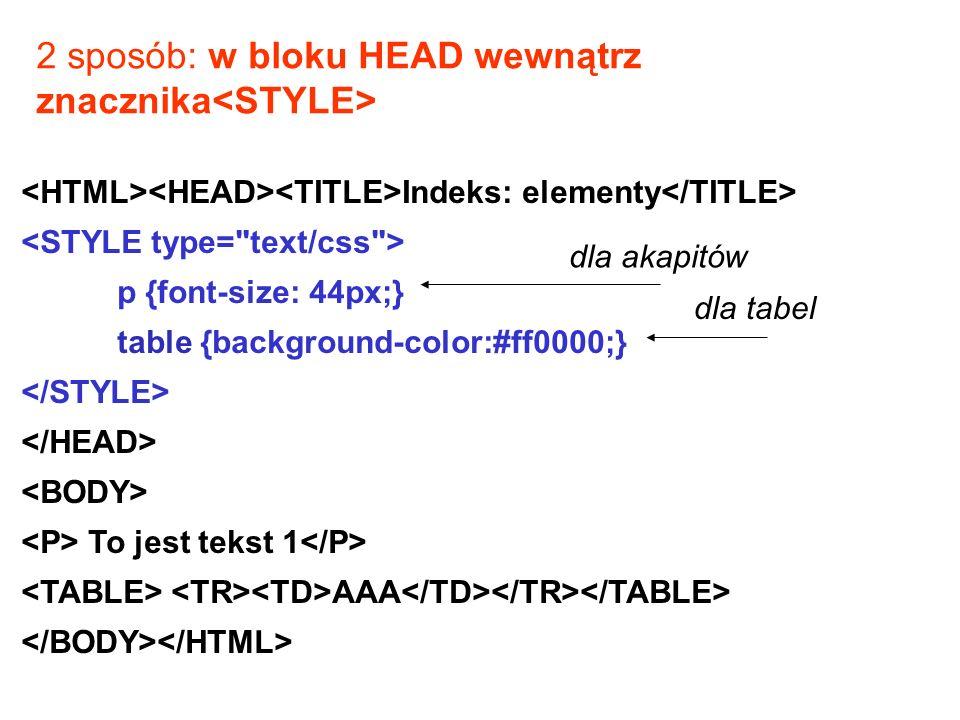 Indeks: elementy p {font-size: 44px;} table {background-color:#ff0000;} To jest tekst 1 AAA dla akapitów dla tabel 2 sposób: w bloku HEAD wewnątrz znacznika