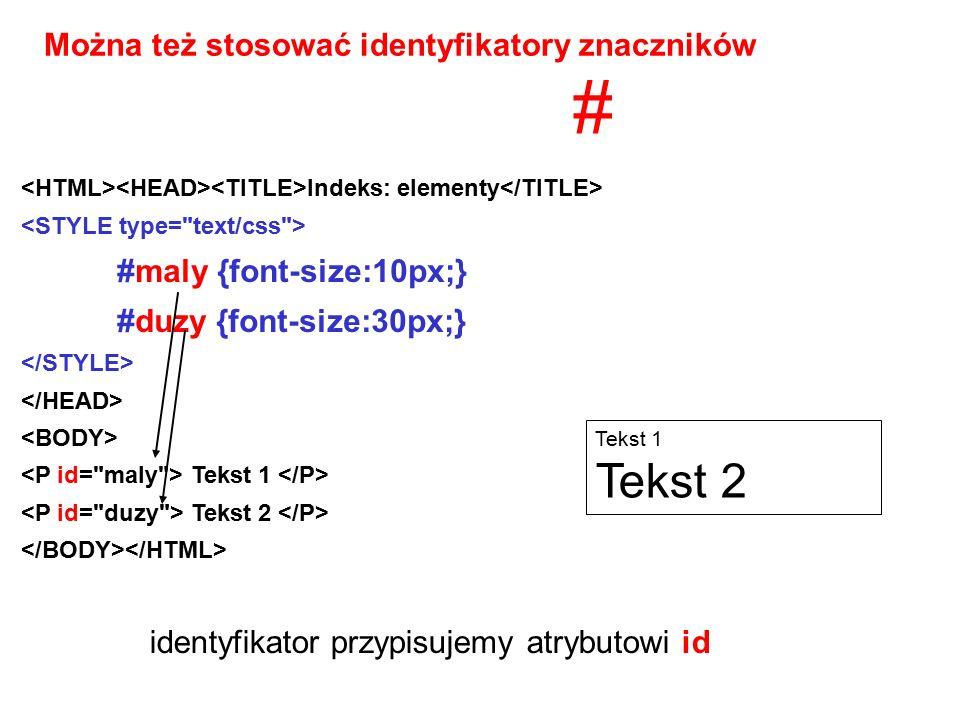 Indeks: elementy #maly {font-size:10px;} #duzy {font-size:30px;} Tekst 1 Tekst 2 Można też stosować identyfikatory znaczników Tekst 1 Tekst 2 # identyfikator przypisujemy atrybutowi id