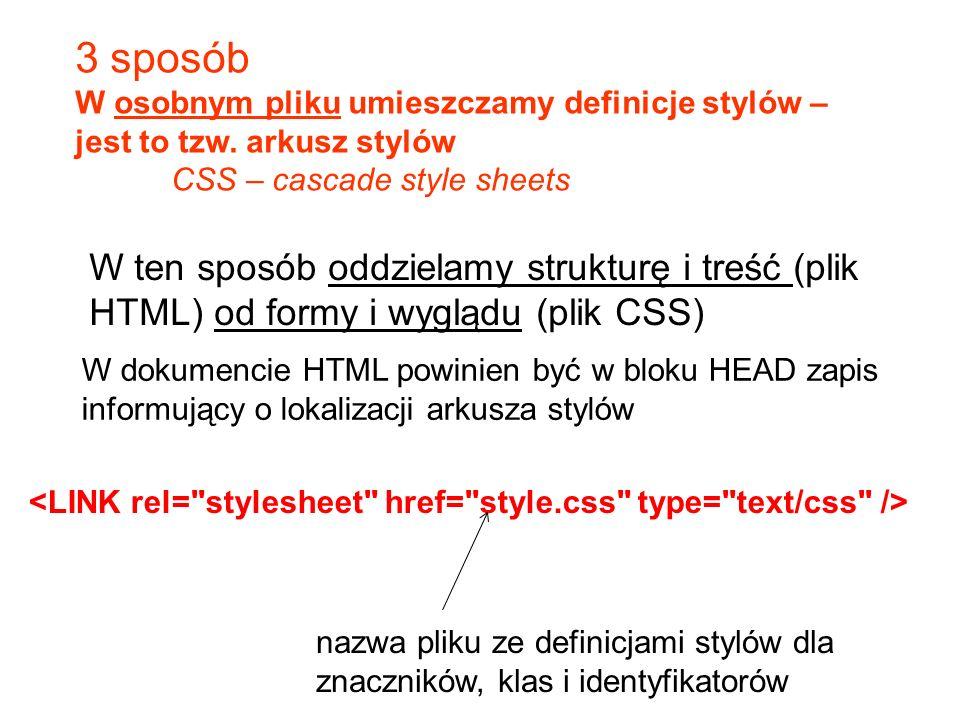 3 sposób W osobnym pliku umieszczamy definicje stylów – jest to tzw. arkusz stylów CSS – cascade style sheets W ten sposób oddzielamy strukturę i treś