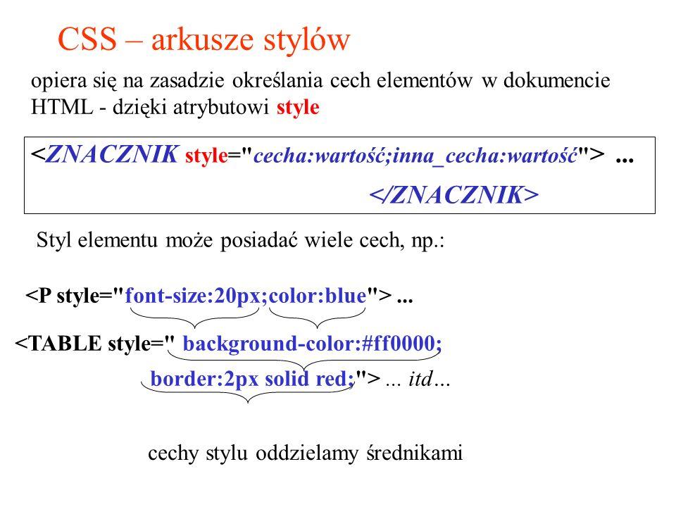 CSS – arkusze stylów Styl elementu może posiadać wiele cech, np.:... <TABLE style=