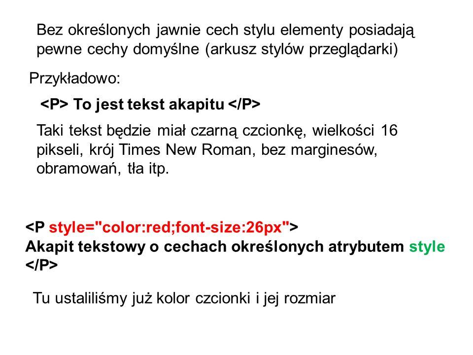 Bez określonych jawnie cech stylu elementy posiadają pewne cechy domyślne (arkusz stylów przeglądarki) Przykładowo: To jest tekst akapitu Taki tekst będzie miał czarną czcionkę, wielkości 16 pikseli, krój Times New Roman, bez marginesów, obramowań, tła itp.