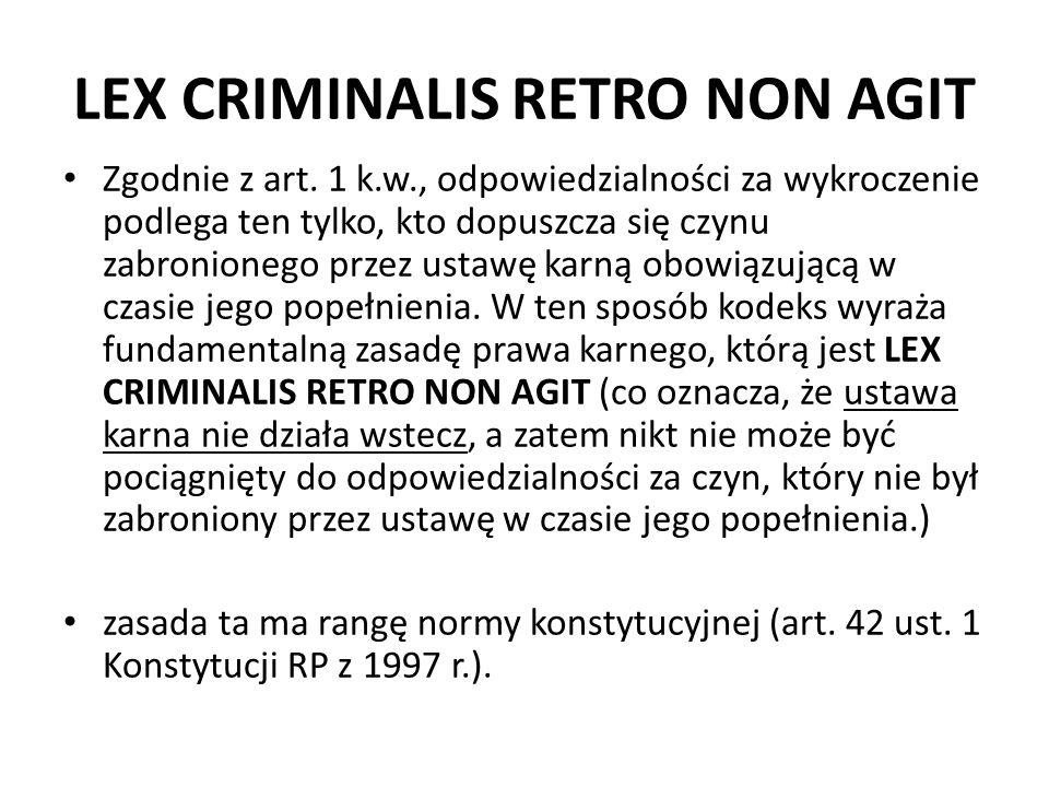 LEX CRIMINALIS RETRO NON AGIT Zgodnie z art. 1 k.w., odpowiedzialności za wykroczenie podlega ten tylko, kto dopuszcza się czynu zabronionego przez us