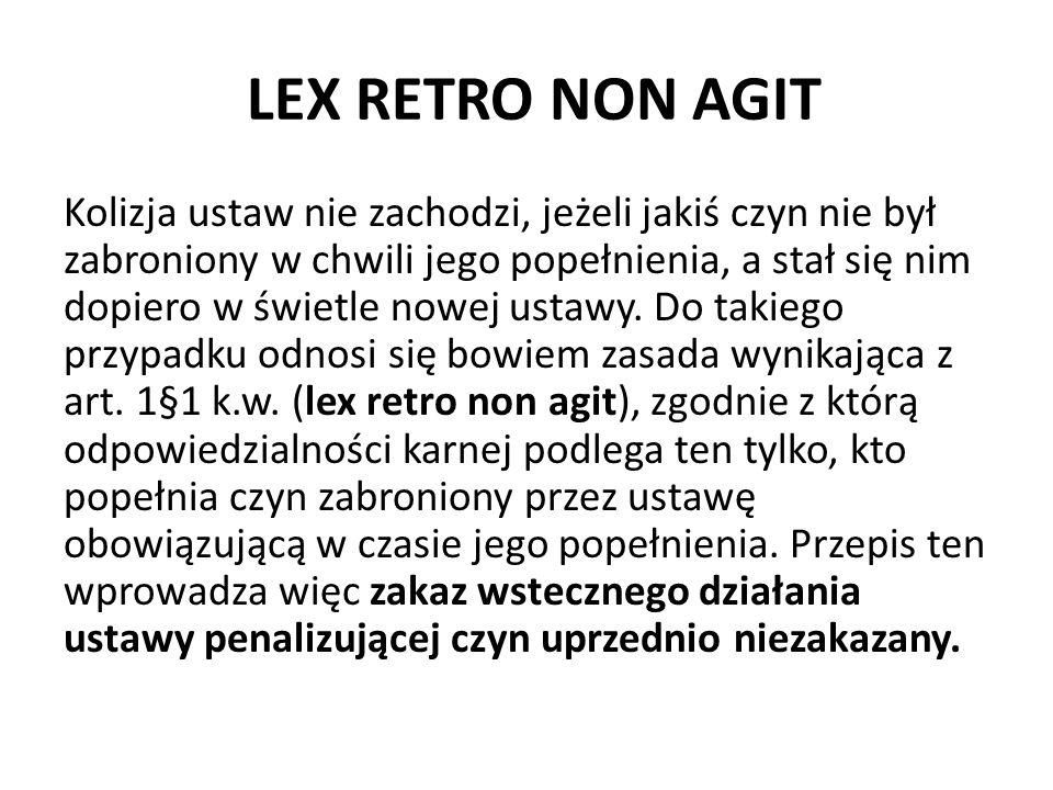 LEX RETRO NON AGIT Kolizja ustaw nie zachodzi, jeżeli jakiś czyn nie był zabroniony w chwili jego popełnienia, a stał się nim dopiero w świetle nowej