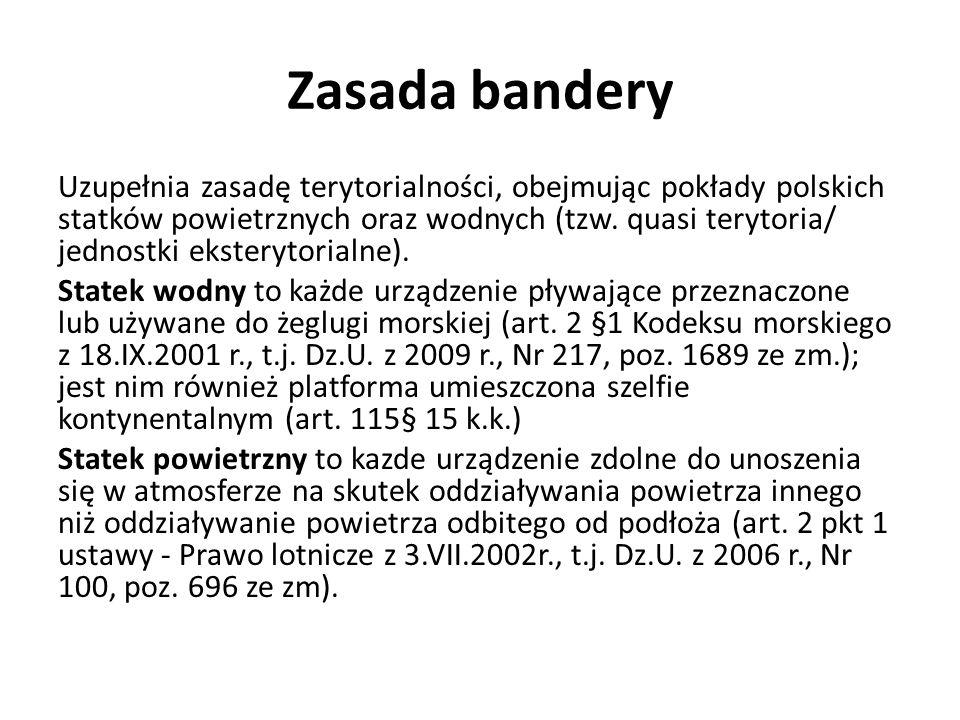 Zasada bandery Uzupełnia zasadę terytorialności, obejmując pokłady polskich statków powietrznych oraz wodnych (tzw. quasi terytoria/ jednostki ekstery