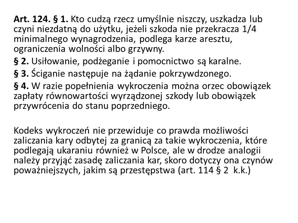 Art. 124. § 1. Kto cudzą rzecz umyślnie niszczy, uszkadza lub czyni niezdatną do użytku, jeżeli szkoda nie przekracza 1/4 minimalnego wynagrodzenia, p