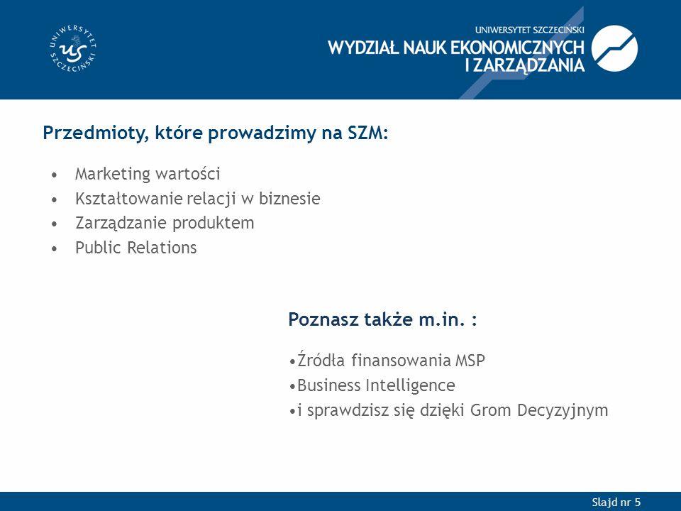 Slajd nr 5 Przedmioty, które prowadzimy na SZM: Marketing wartości Kształtowanie relacji w biznesie Zarządzanie produktem Public Relations Poznasz także m.in.