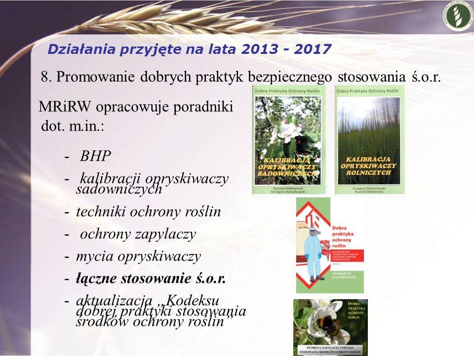 8. Promowanie dobrych praktyk bezpiecznego stosowania ś.o.r. Działania przyjęte na lata 2013 - 2017 MRiRW opracowuje poradniki dot. m.in.: - BHP - kal
