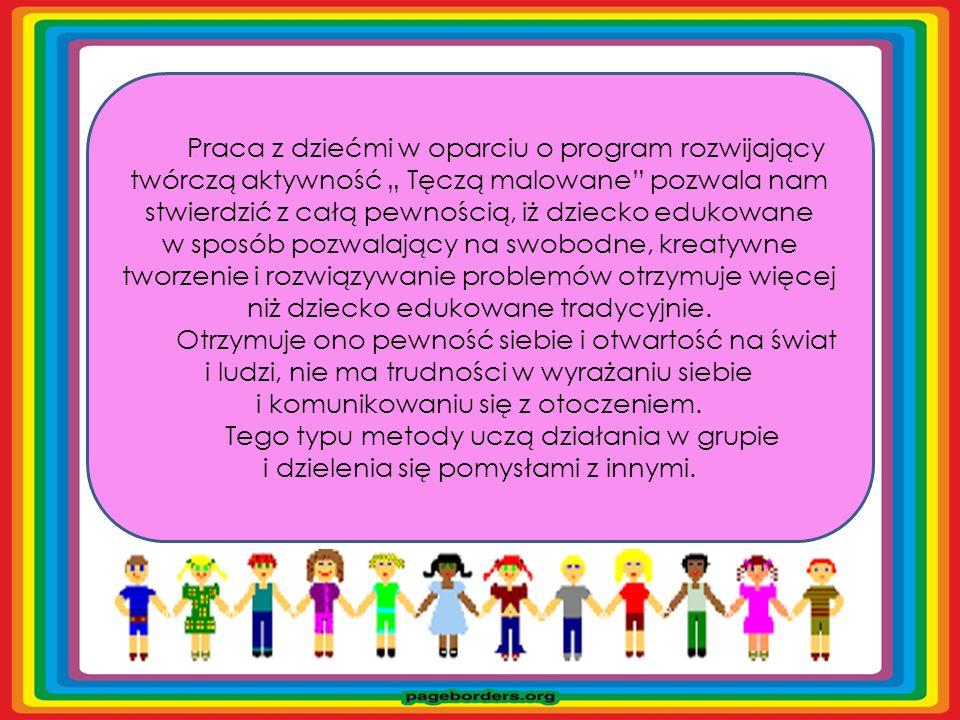 """Praca z dziećmi w oparciu o program rozwijający twórczą aktywność """" Tęczą malowane pozwala nam stwierdzić z całą pewnością, iż dziecko edukowane w sposób pozwalający na swobodne, kreatywne tworzenie i rozwiązywanie problemów otrzymuje więcej niż dziecko edukowane tradycyjnie."""