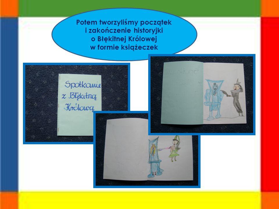 Potem tworzyliśmy początek i zakończenie historyjki o Błękitnej Królowej w formie książeczek