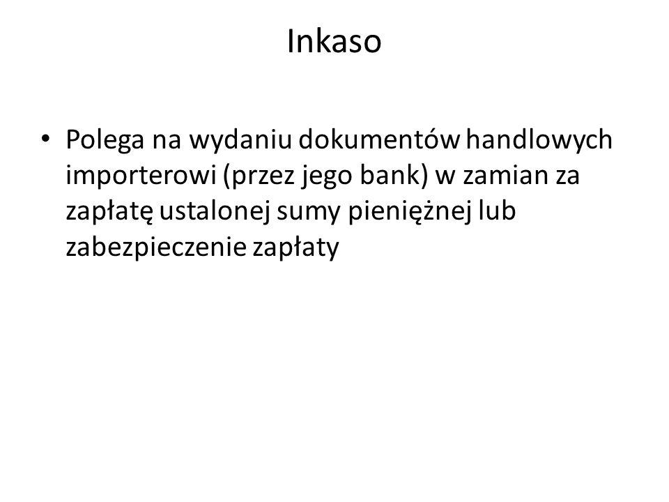 Inkaso Polega na wydaniu dokumentów handlowych importerowi (przez jego bank) w zamian za zapłatę ustalonej sumy pieniężnej lub zabezpieczenie zapłaty