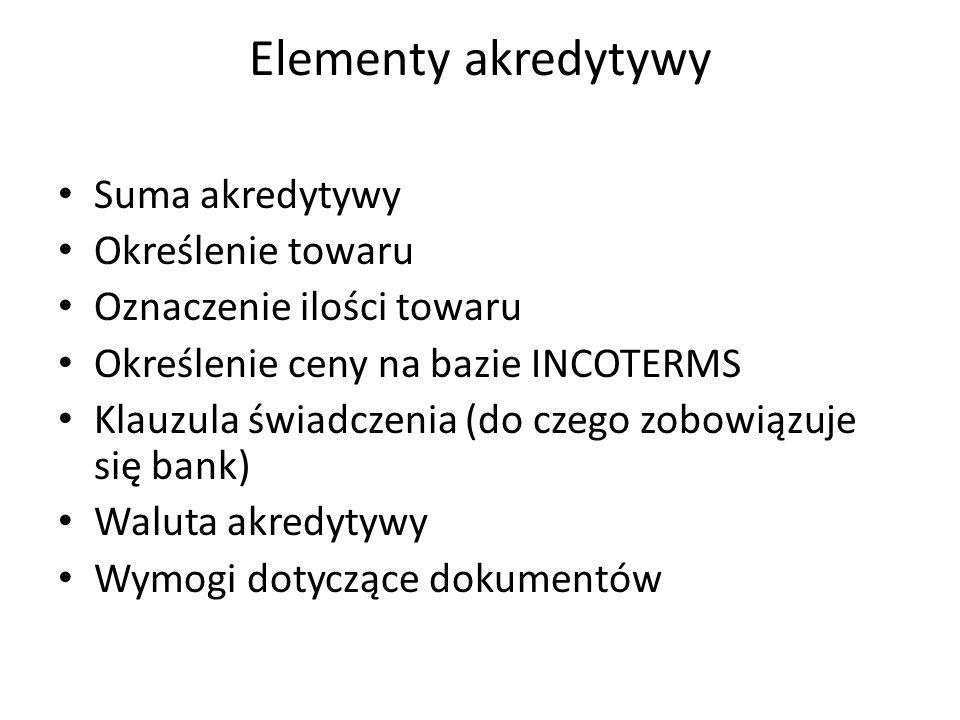 Elementy akredytywy Suma akredytywy Określenie towaru Oznaczenie ilości towaru Określenie ceny na bazie INCOTERMS Klauzula świadczenia (do czego zobowiązuje się bank) Waluta akredytywy Wymogi dotyczące dokumentów