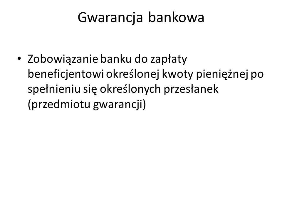 Gwarancja bankowa Zobowiązanie banku do zapłaty beneficjentowi określonej kwoty pieniężnej po spełnieniu się określonych przesłanek (przedmiotu gwaran