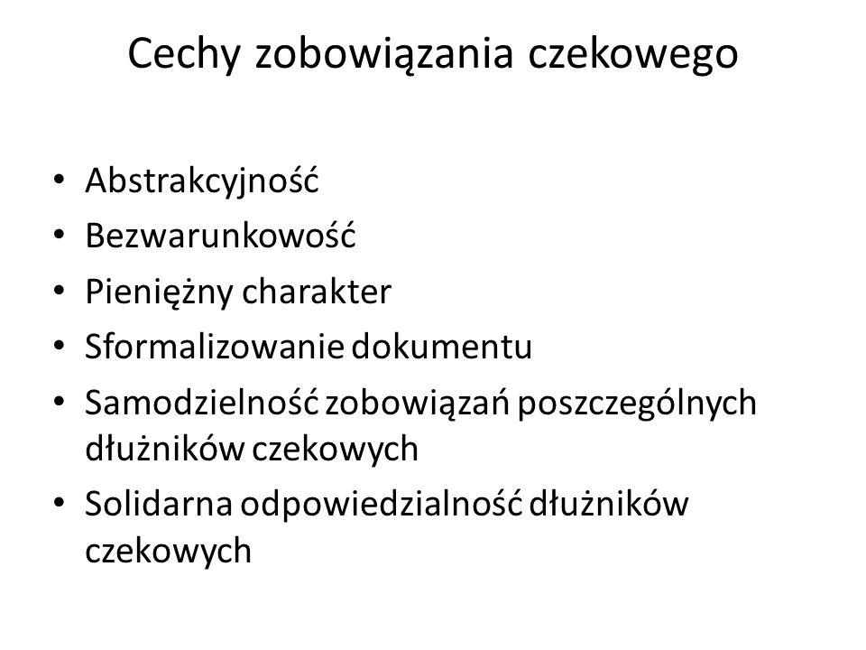 Cechy zobowiązania czekowego Abstrakcyjność Bezwarunkowość Pieniężny charakter Sformalizowanie dokumentu Samodzielność zobowiązań poszczególnych dłużników czekowych Solidarna odpowiedzialność dłużników czekowych