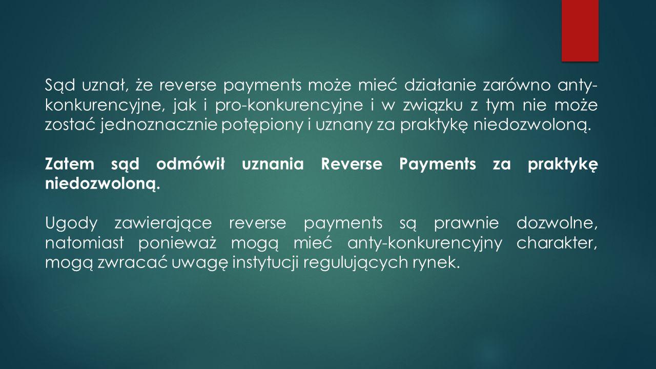 Sąd uznał, że reverse payments może mieć działanie zarówno anty- konkurencyjne, jak i pro-konkurencyjne i w związku z tym nie może zostać jednoznacznie potępiony i uznany za praktykę niedozwoloną.