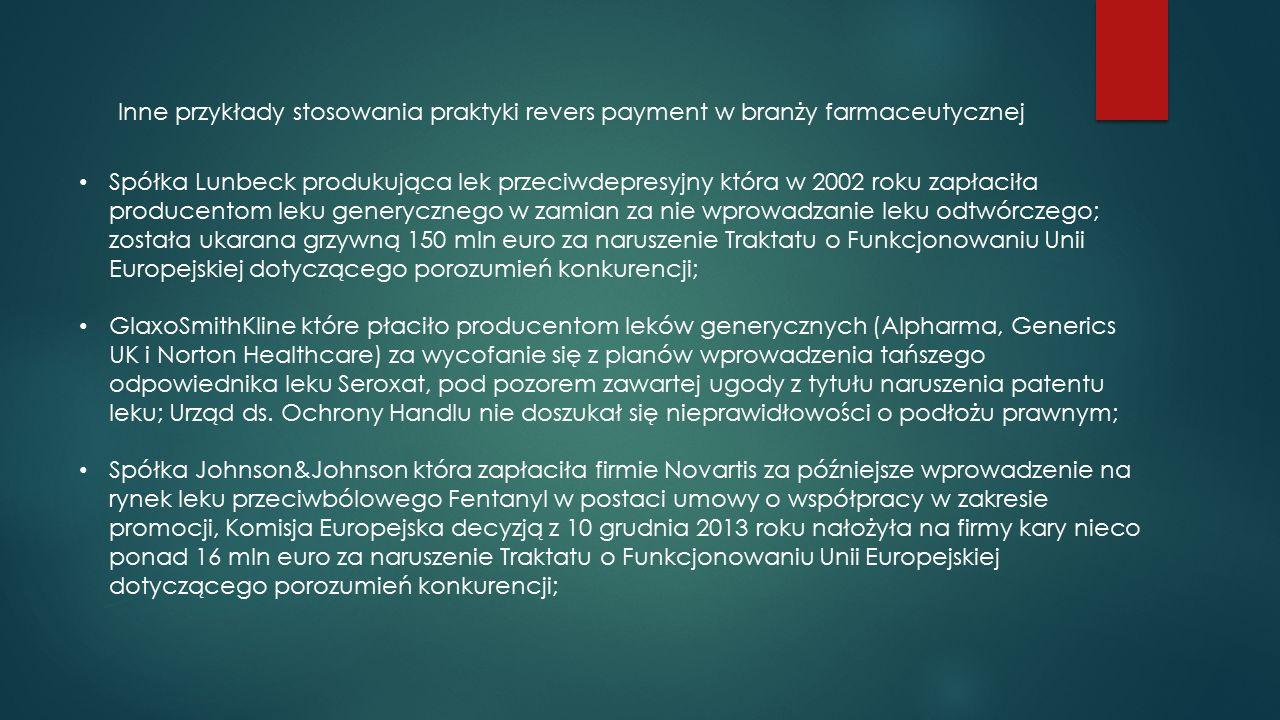 Inne przykłady stosowania praktyki revers payment w branży farmaceutycznej Spółka Lunbeck produkująca lek przeciwdepresyjny która w 2002 roku zapłaciła producentom leku generycznego w zamian za nie wprowadzanie leku odtwórczego; została ukarana grzywną 150 mln euro za naruszenie Traktatu o Funkcjonowaniu Unii Europejskiej dotyczącego porozumień konkurencji; GlaxoSmithKline które płaciło producentom leków generycznych (Alpharma, Generics UK i Norton Healthcare) za wycofanie się z planów wprowadzenia tańszego odpowiednika leku Seroxat, pod pozorem zawartej ugody z tytułu naruszenia patentu leku; Urząd ds.
