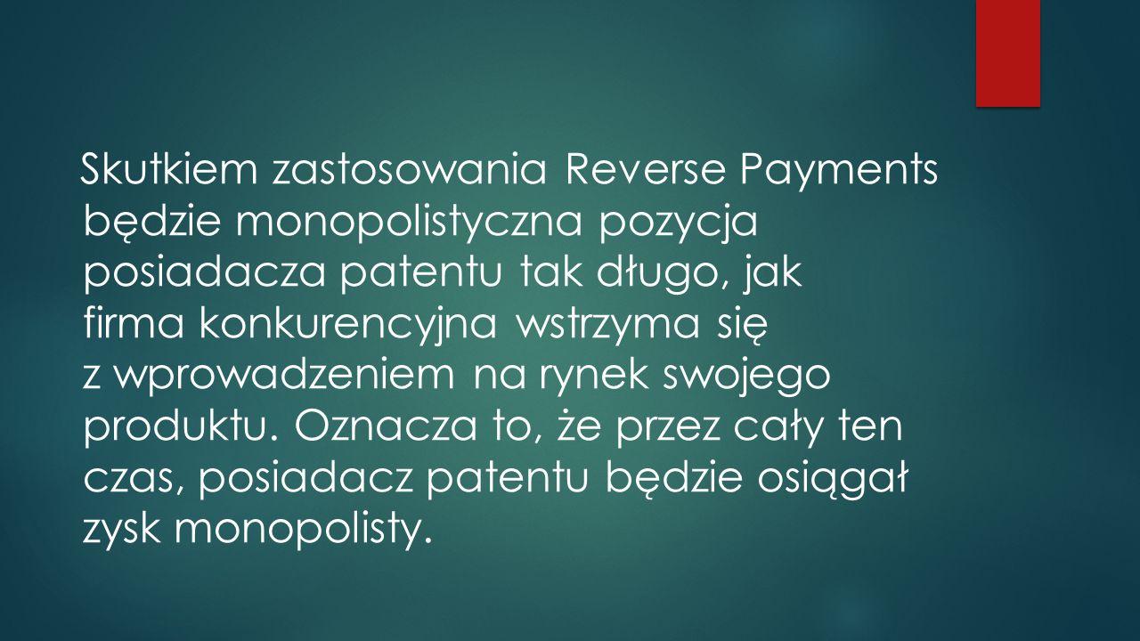 Skutkiem zastosowania Reverse Payments będzie monopolistyczna pozycja posiadacza patentu tak długo, jak firma konkurencyjna wstrzyma się z wprowadzeniem na rynek swojego produktu.