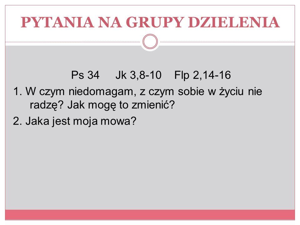 PYTANIA NA GRUPY DZIELENIA Ps 34 Jk 3,8-10 Flp 2,14-16 1.