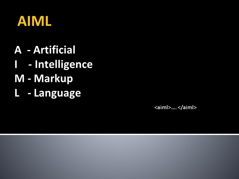 AIML A - Artificial I - Intelligence M - Markup L - Language ….