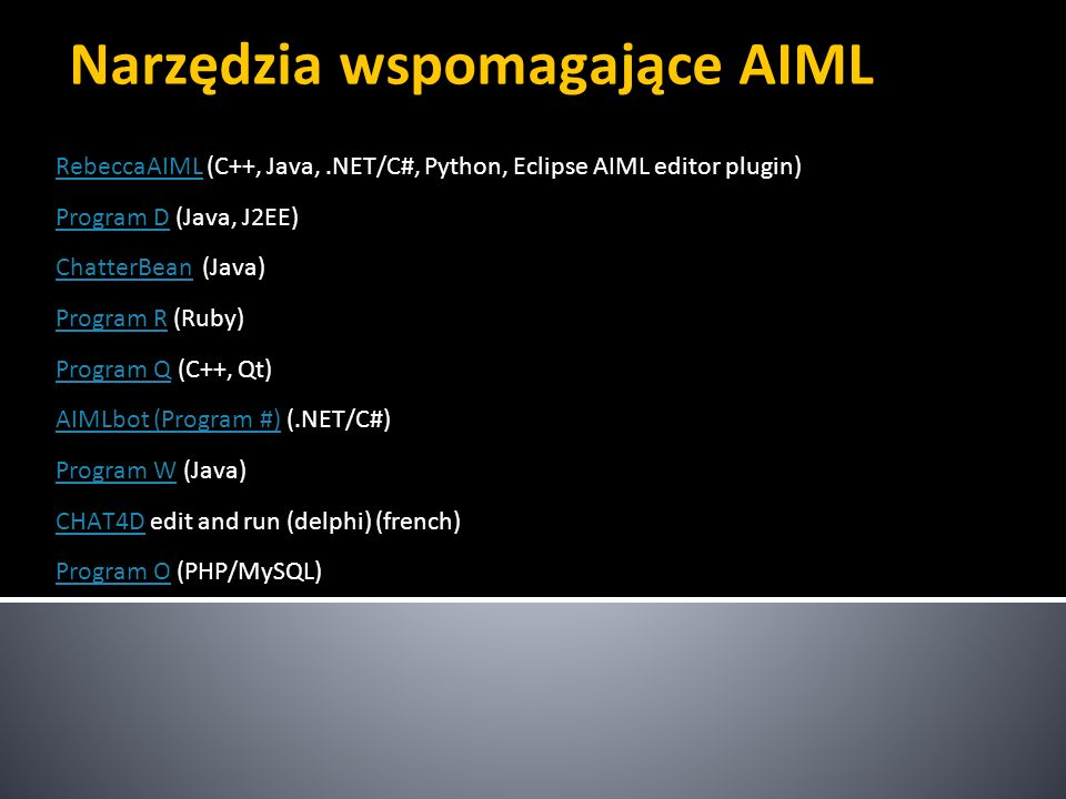 Narzędzia wspomagające AIML RebeccaAIMLRebeccaAIML (C++, Java,.NET/C#, Python, Eclipse AIML editor plugin) Program DProgram D (Java, J2EE) ChatterBean
